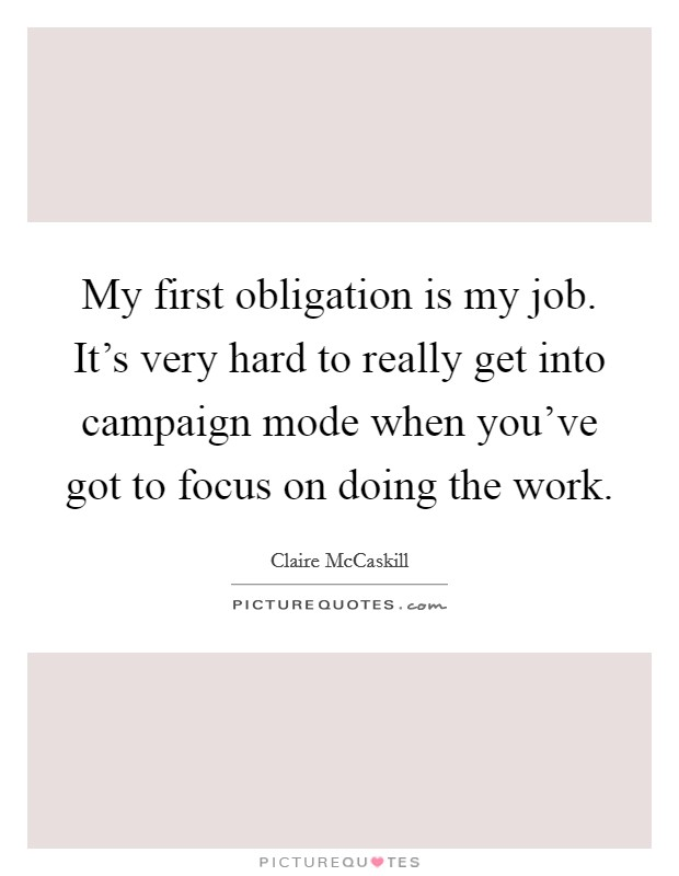 My first obligation is my job. It's very hard to really get into campaign mode when you've got to focus on doing the work. Picture Quote #1
