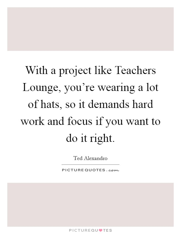 With a project like Teachers Lounge, you're wearing a lot of hats, so it demands hard work and focus if you want to do it right Picture Quote #1