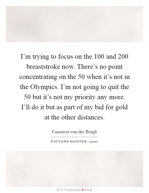 I'm trying to focus on the 100 and 200 breaststroke now. There's no point concentrating on the 50 when it's not in the Olympics. I'm not going to quit the 50 but it's not my priority any more. I'll do it but as part of my bid for gold at the other distances Picture Quote #1