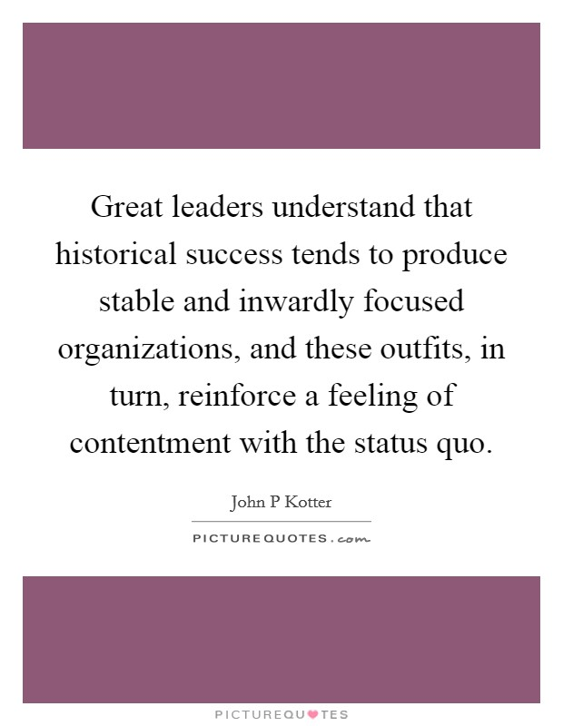 Great leaders understand that historical success tends to produce stable and inwardly focused organizations, and these outfits, in turn, reinforce a feeling of contentment with the status quo Picture Quote #1