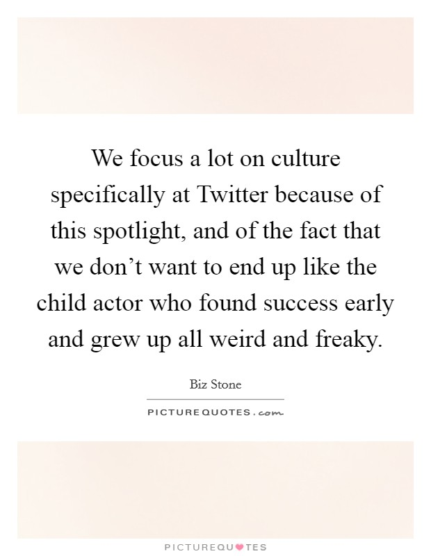 We focus a lot on culture specifically at Twitter because of this spotlight, and of the fact that we don't want to end up like the child actor who found success early and grew up all weird and freaky Picture Quote #1
