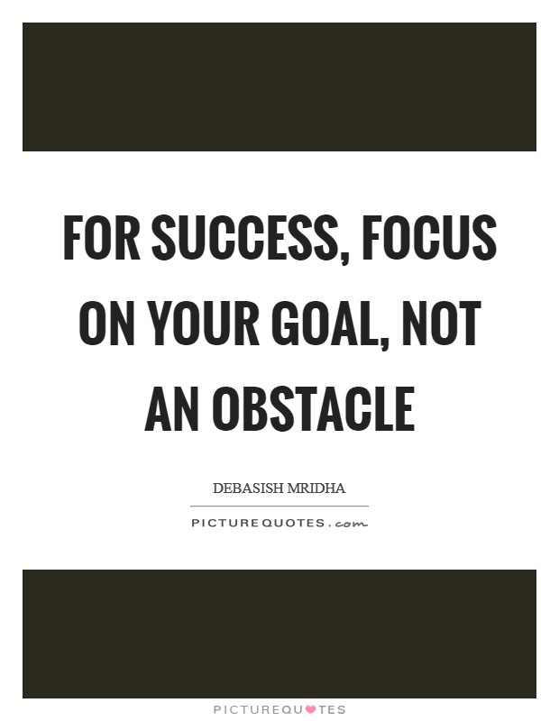 For success, focus on your goal, not an obstacle Picture Quote #1