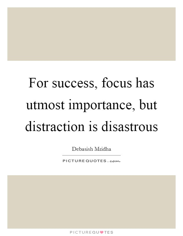For success, focus has utmost importance, but distraction is disastrous Picture Quote #1