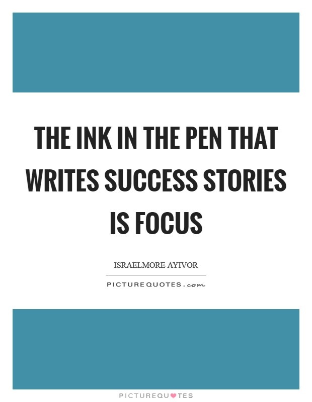 The ink in the pen that writes success stories is FOCUS Picture Quote #1