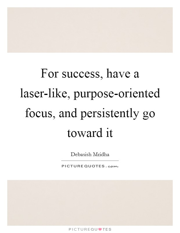 For success, have a laser-like, purpose-oriented focus, and persistently go toward it Picture Quote #1