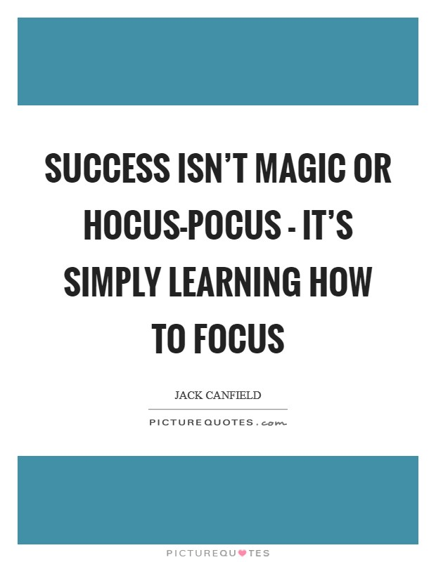 Success isn't magic or hocus-pocus - it's simply learning how to focus Picture Quote #1