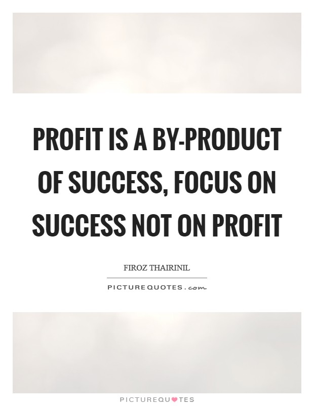 Profit is a by-product of success, focus on success not on profit Picture Quote #1