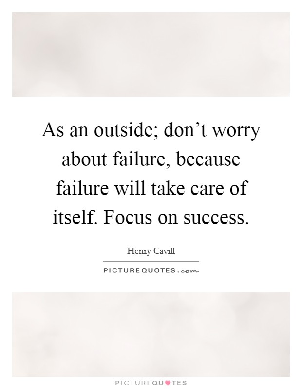As an outside; don't worry about failure, because failure will take care of itself. Focus on success Picture Quote #1