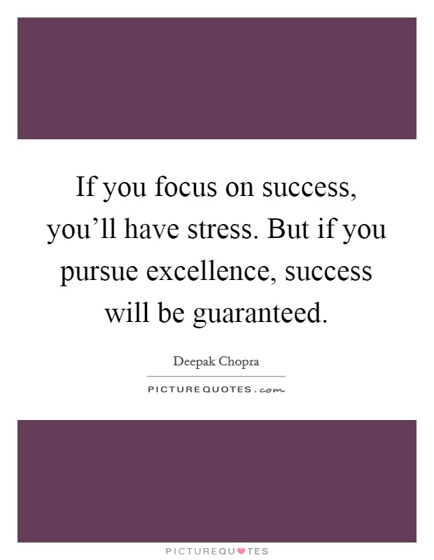 If you focus on success, you'll have stress. But if you pursue excellence, success will be guaranteed Picture Quote #1