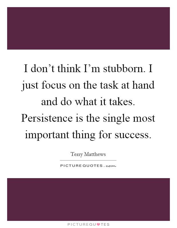 I don't think I'm stubborn. I just focus on the task at hand and do what it takes. Persistence is the single most important thing for success Picture Quote #1