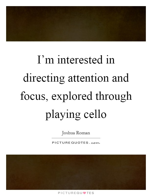 I'm interested in directing attention and focus, explored through playing cello Picture Quote #1