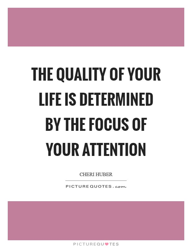 The quality of your life is determined by the focus of your attention Picture Quote #1
