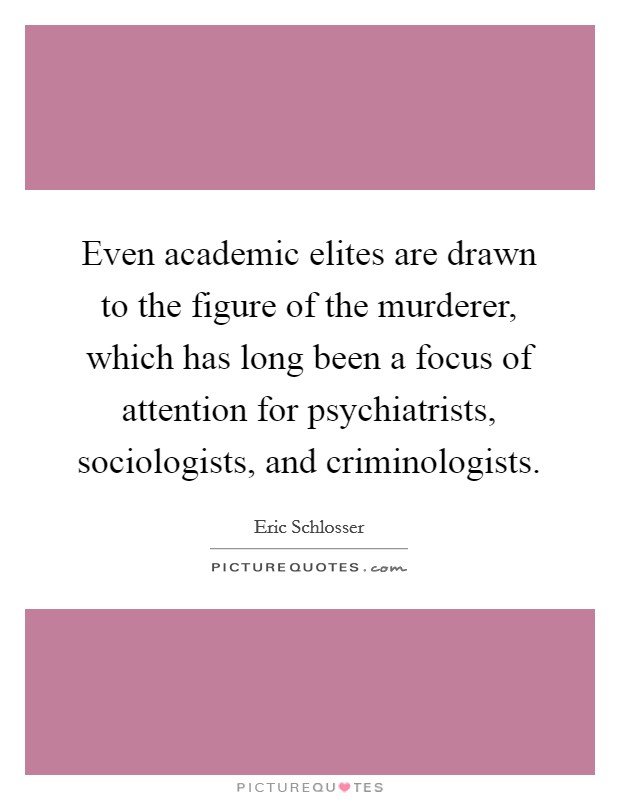 Even academic elites are drawn to the figure of the murderer, which has long been a focus of attention for psychiatrists, sociologists, and criminologists Picture Quote #1