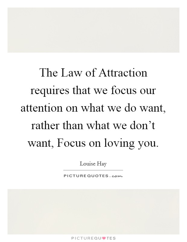 The Law of Attraction requires that we focus our attention on what we do want, rather than what we don't want, Focus on loving you Picture Quote #1
