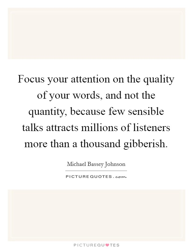 Focus your attention on the quality of your words, and not the quantity, because few sensible talks attracts millions of listeners more than a thousand gibberish Picture Quote #1