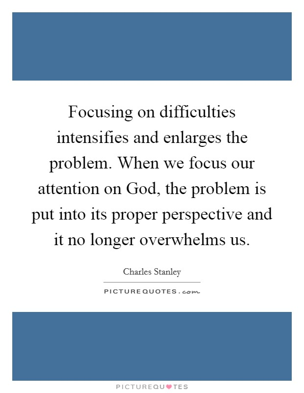 Focusing on difficulties intensifies and enlarges the problem. When we focus our attention on God, the problem is put into its proper perspective and it no longer overwhelms us Picture Quote #1