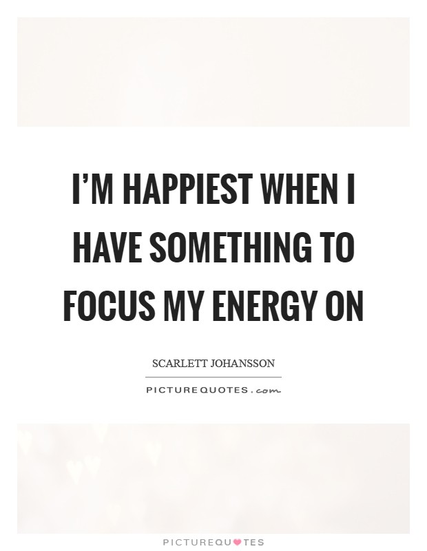 I'm happiest when I have something to focus my energy on Picture Quote #1