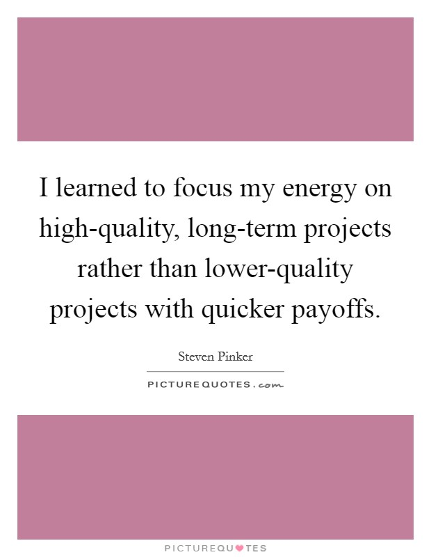 I learned to focus my energy on high-quality, long-term projects rather than lower-quality projects with quicker payoffs Picture Quote #1