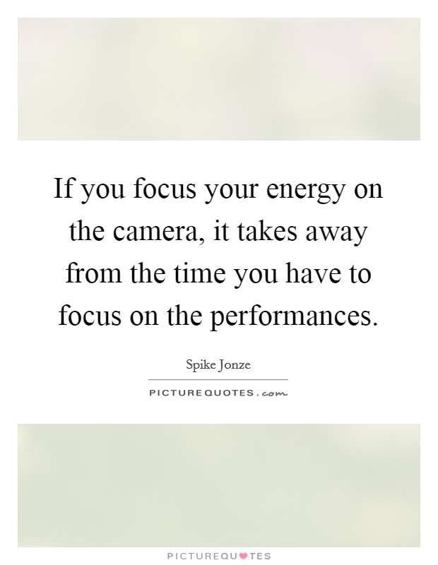 If you focus your energy on the camera, it takes away from the time you have to focus on the performances Picture Quote #1