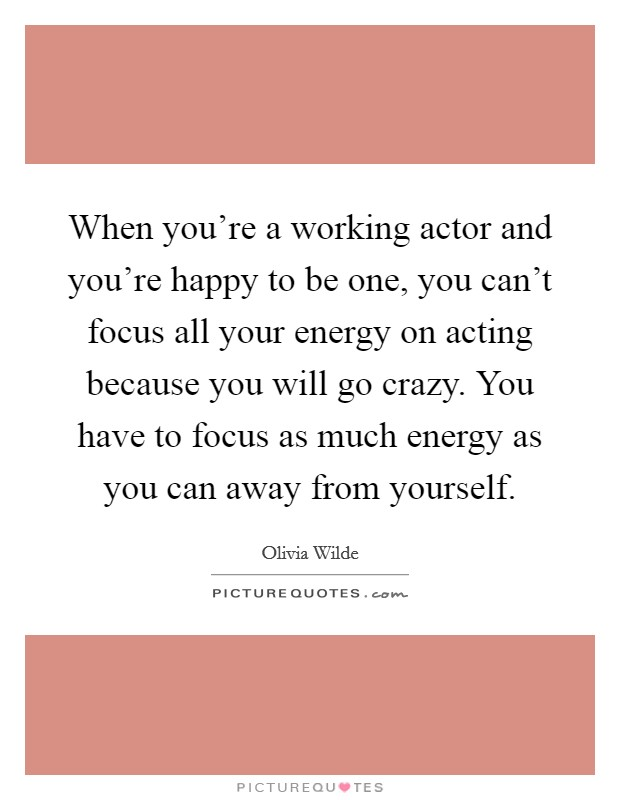 When you're a working actor and you're happy to be one, you can't focus all your energy on acting because you will go crazy. You have to focus as much energy as you can away from yourself Picture Quote #1