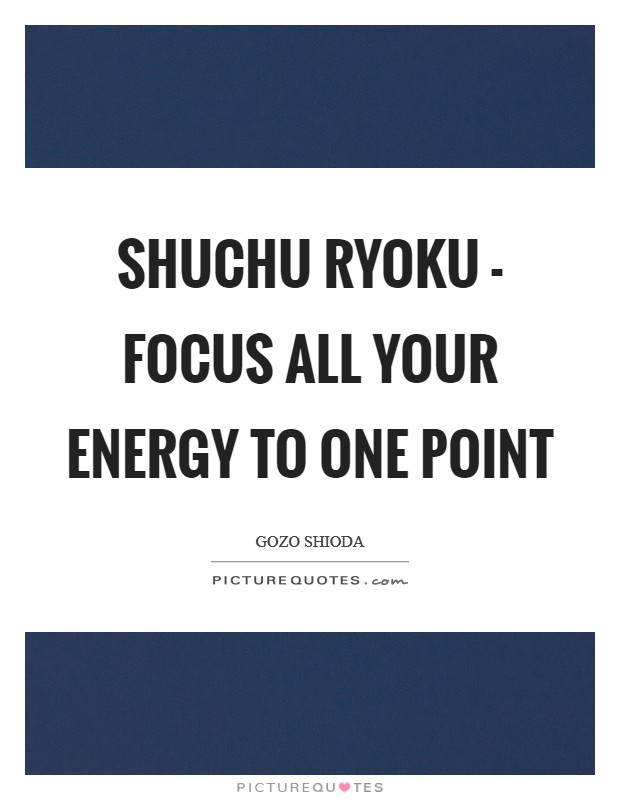 SHUCHU RYOKU - Focus all your energy to one point Picture Quote #1