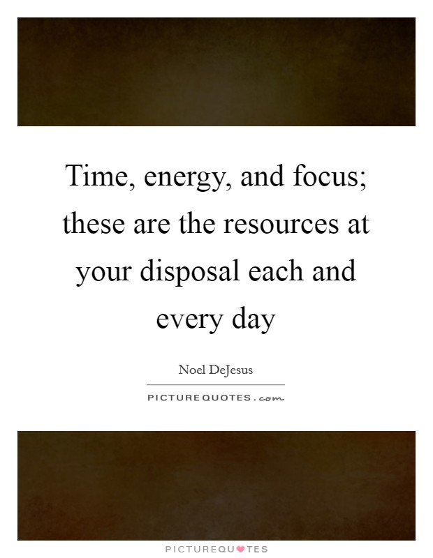 Time, energy, and focus; these are the resources at your disposal each and every day Picture Quote #1