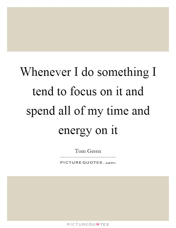 Whenever I do something I tend to focus on it and spend all of my time and energy on it Picture Quote #1