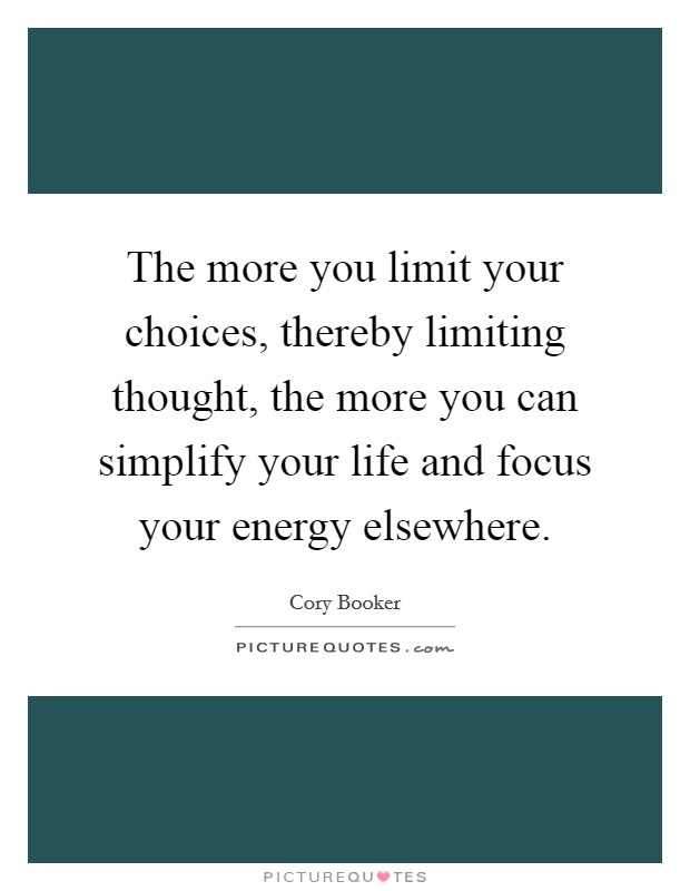 The more you limit your choices, thereby limiting thought, the more you can simplify your life and focus your energy elsewhere Picture Quote #1