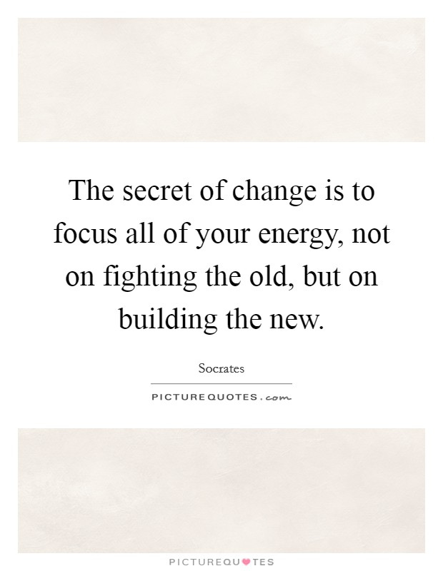 The secret of change is to focus all of your energy, not on fighting the old, but on building the new Picture Quote #1