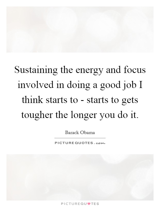 Sustaining the energy and focus involved in doing a good job I think starts to - starts to gets tougher the longer you do it Picture Quote #1