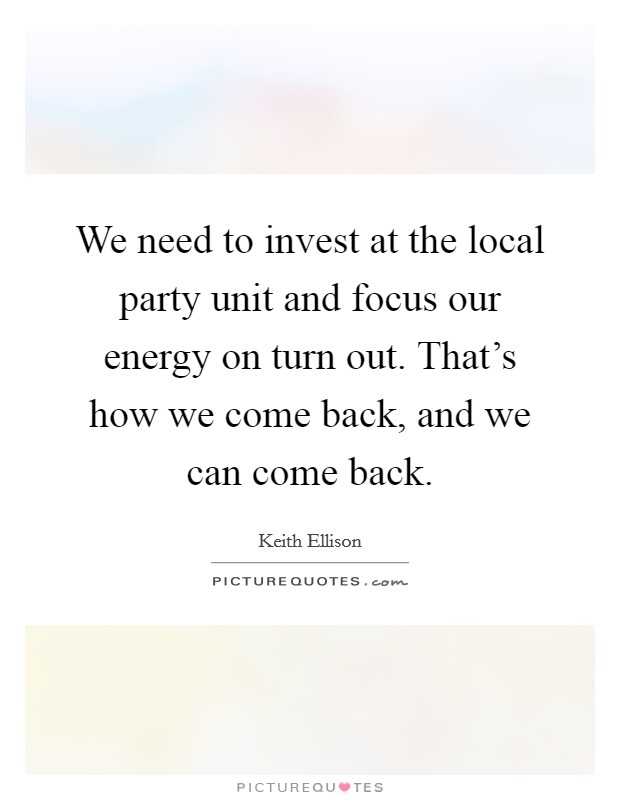 We need to invest at the local party unit and focus our energy on turn out. That's how we come back, and we can come back. Picture Quote #1