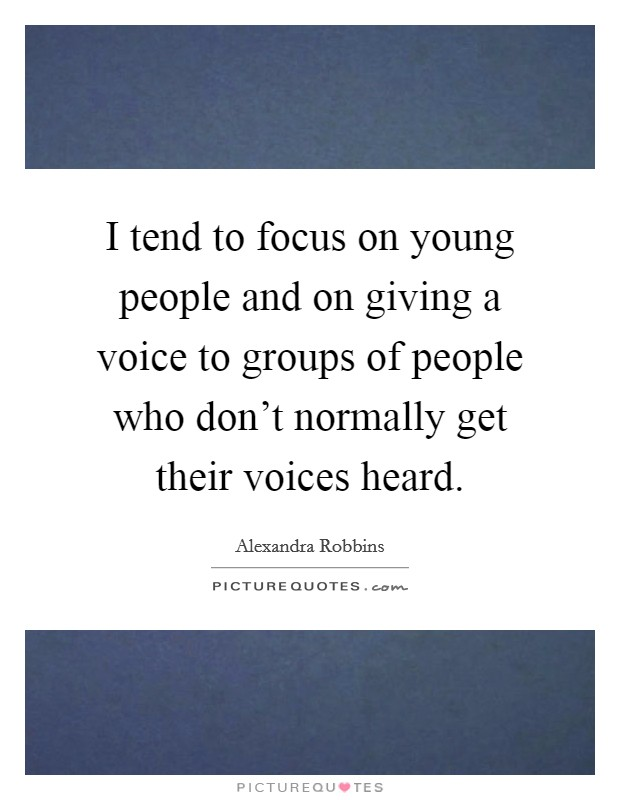 I tend to focus on young people and on giving a voice to groups of people who don't normally get their voices heard. Picture Quote #1