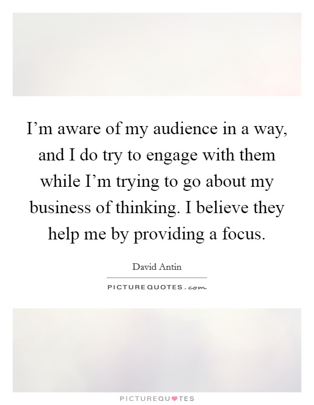 I'm aware of my audience in a way, and I do try to engage with them while I'm trying to go about my business of thinking. I believe they help me by providing a focus Picture Quote #1