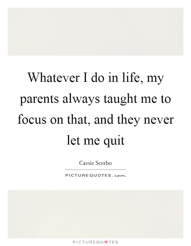 Whatever I do in life, my parents always taught me to focus on that, and they never let me quit Picture Quote #1