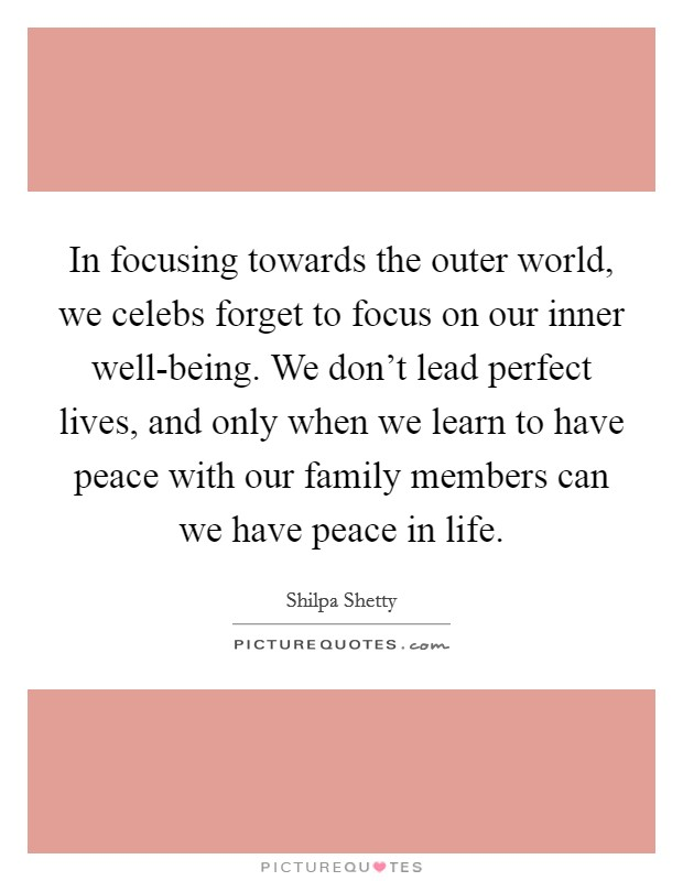 In focusing towards the outer world, we celebs forget to focus on our inner well-being. We don't lead perfect lives, and only when we learn to have peace with our family members can we have peace in life. Picture Quote #1