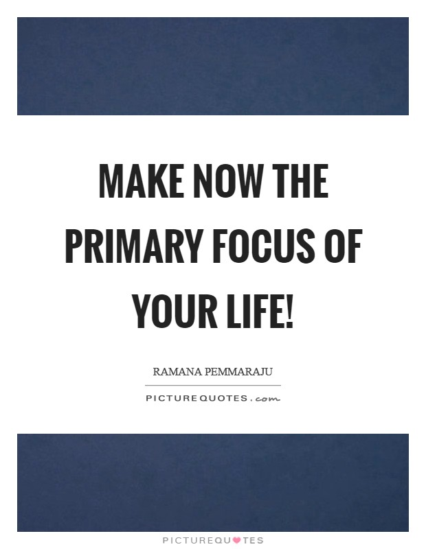 Make NOW the primary focus of your life! Picture Quote #1
