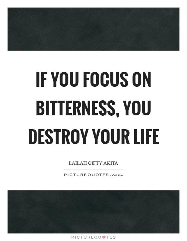 If you focus on bitterness, you destroy your life Picture Quote #1