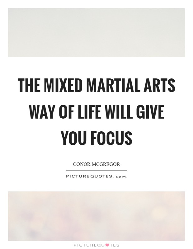 The mixed martial arts way of life will give you focus Picture Quote #1