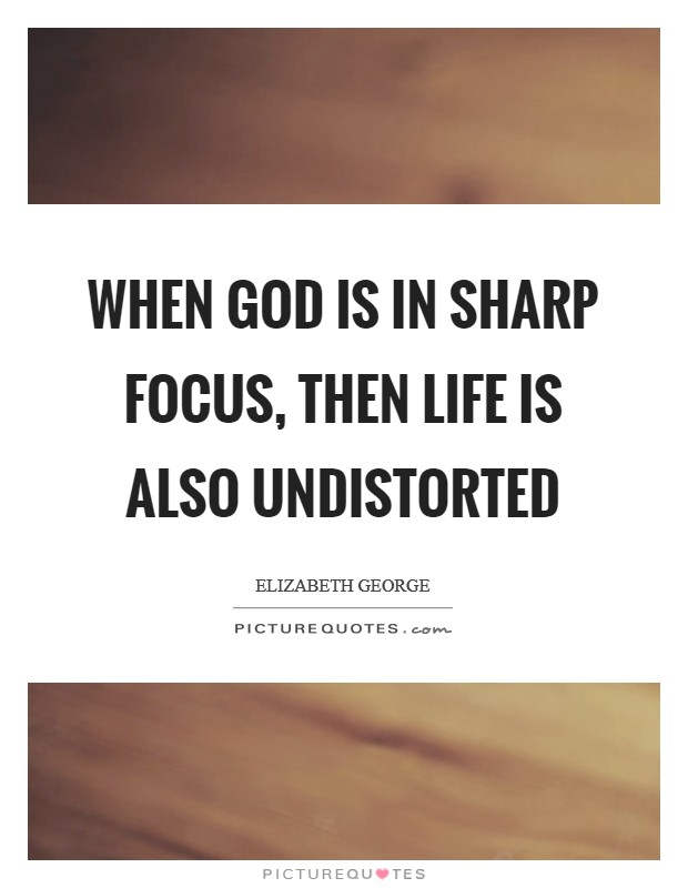 When God is in sharp focus, then life is also undistorted Picture Quote #1