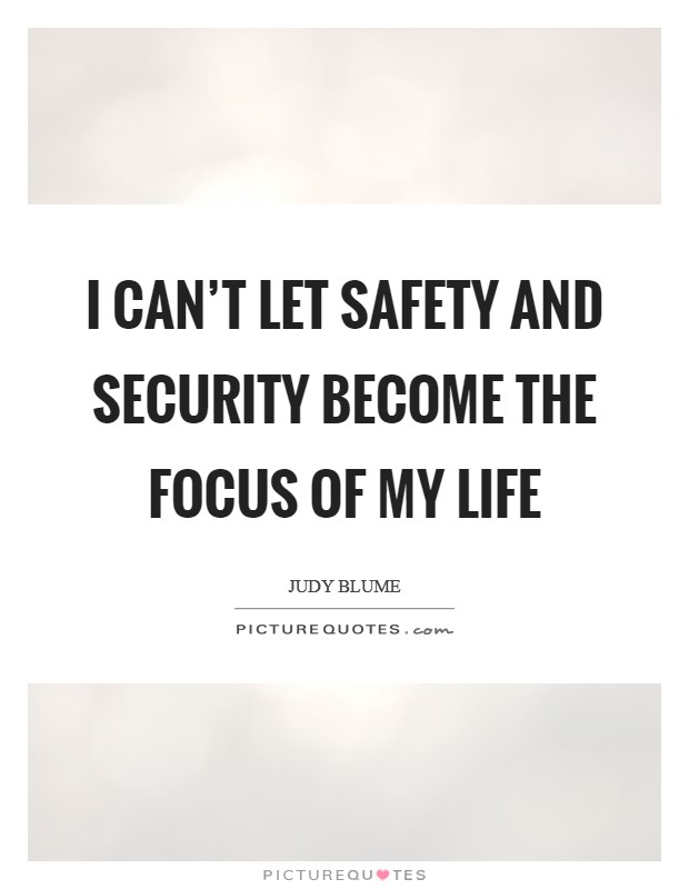 I can't let safety and security become the focus of my life Picture Quote #1