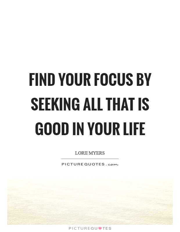 Find your focus by seeking all that is good in your life Picture Quote #1