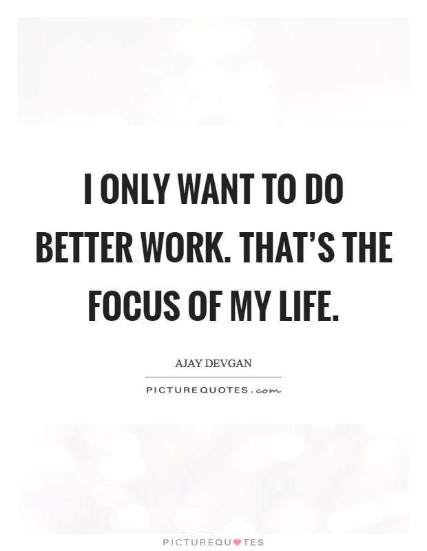 I only want to do better work. That's the focus of my life Picture Quote #1