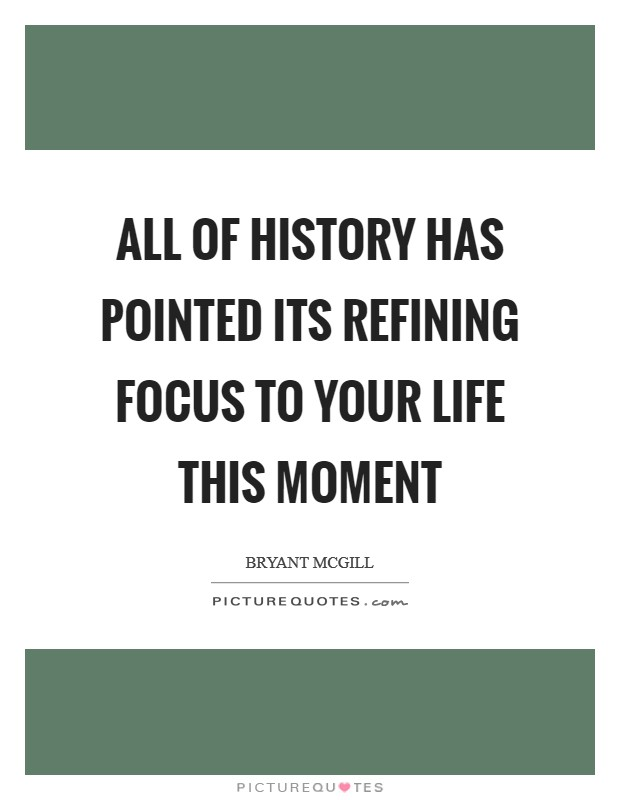 All of history has pointed its refining focus to your life this moment Picture Quote #1