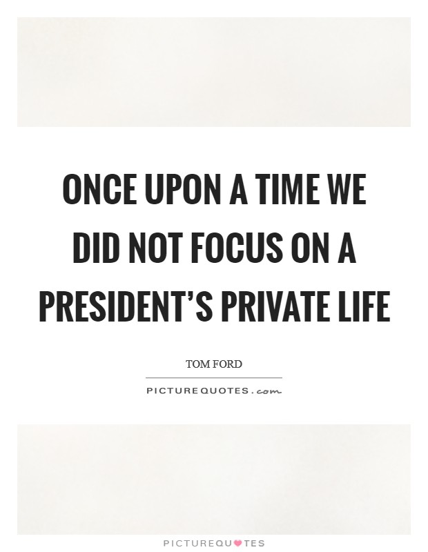 Once upon a time we did not focus on a president's private life Picture Quote #1