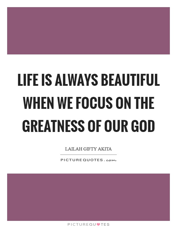 Life is always beautiful when we focus on the greatness of our God Picture Quote #1