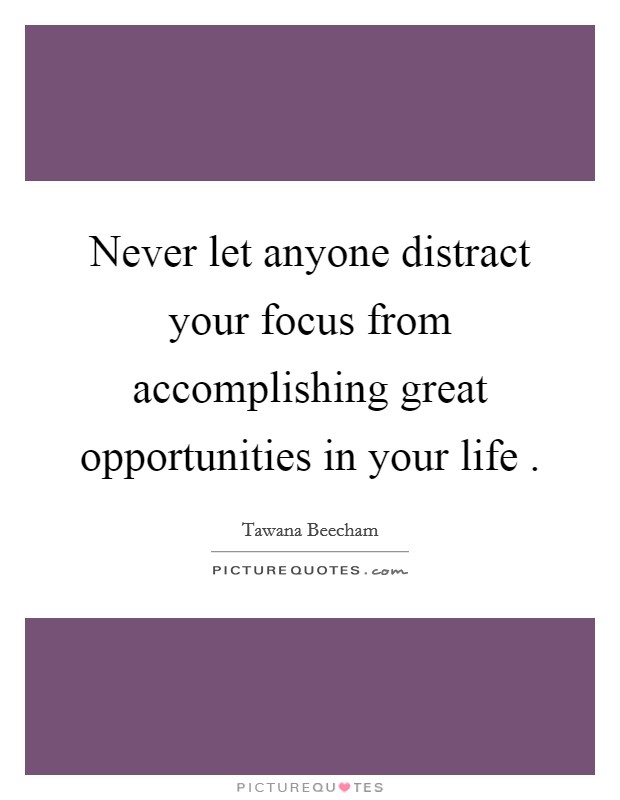 Never let anyone distract your focus from accomplishing great opportunities in your life  Picture Quote #1