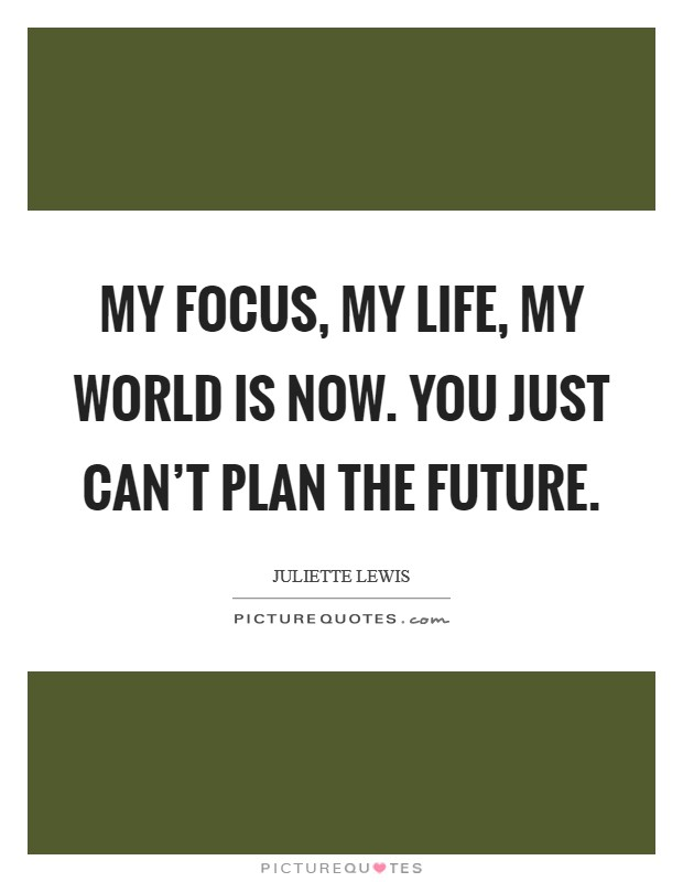 My focus, my life, my world is now. You just can't plan the future Picture Quote #1