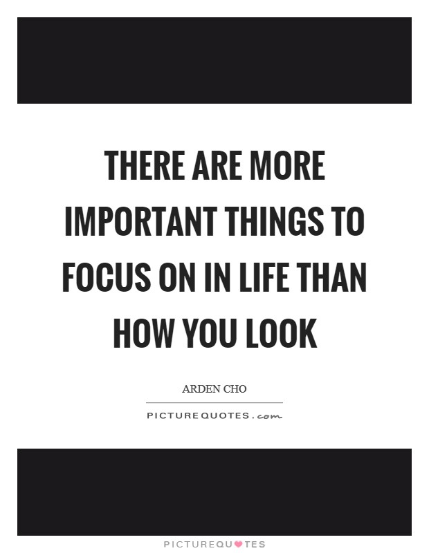 There are more important things to focus on in life than how you look Picture Quote #1
