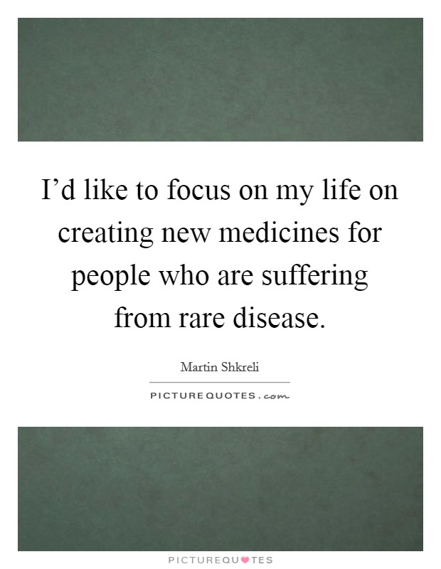 I'd like to focus on my life on creating new medicines for people who are suffering from rare disease Picture Quote #1