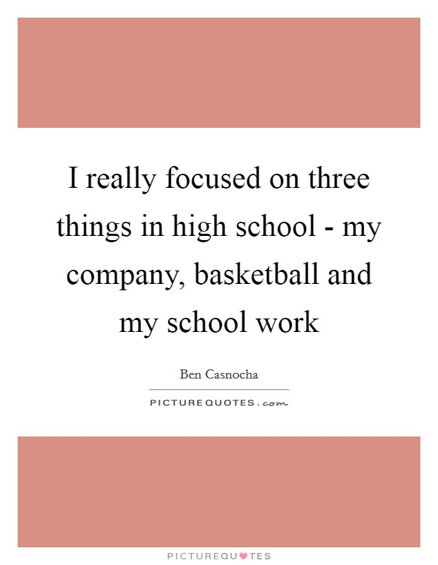 I really focused on three things in high school - my company, basketball and my school work Picture Quote #1